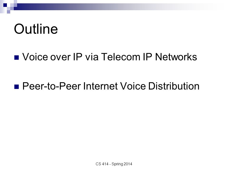Outline Voice over IP via Telecom IP Networks Peer-to-Peer Internet Voice Distribution CS 414 - Spring 2014