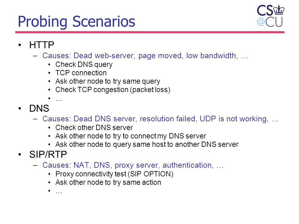 Probing Scenarios HTTP –Causes: Dead web-server, page moved, low bandwidth, … Check DNS query TCP connection Ask other node to try same query Check TC