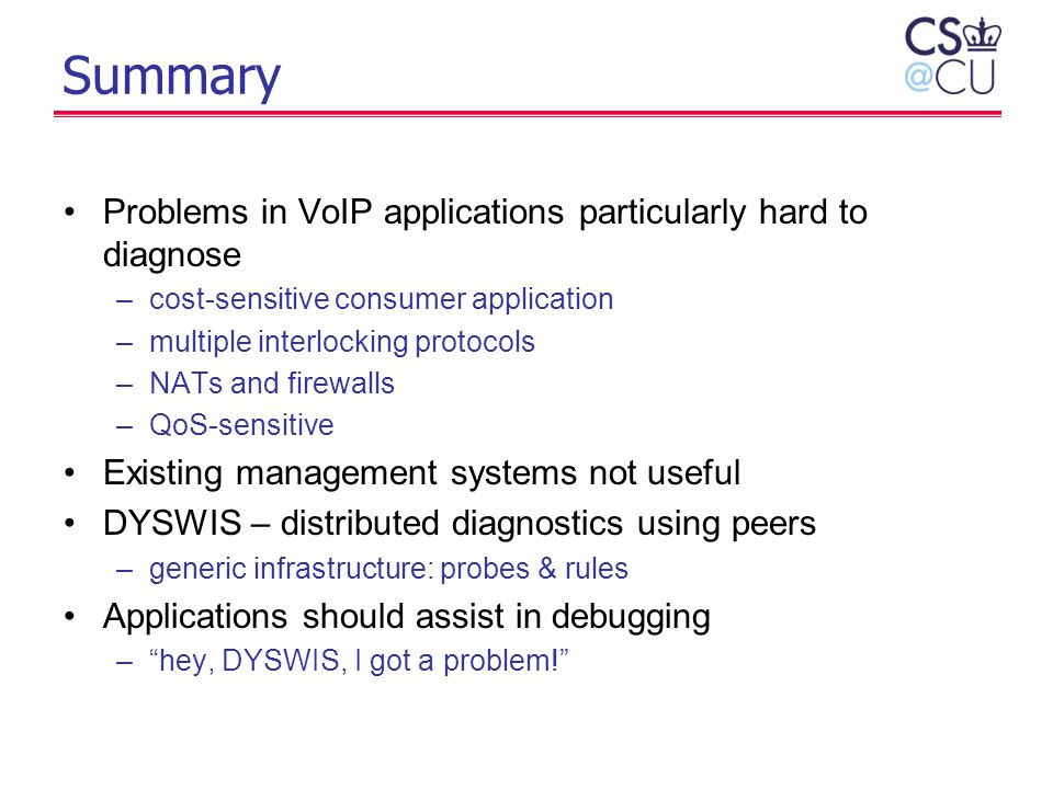 Summary Problems in VoIP applications particularly hard to diagnose –cost-sensitive consumer application –multiple interlocking protocols –NATs and fi