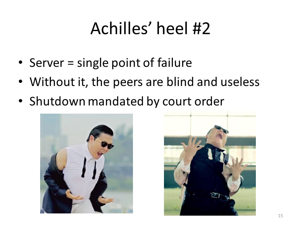 Achilles' heel #2 Server = single point of failure Without it, the peers are blind and useless Shutdown mandated by court order 15