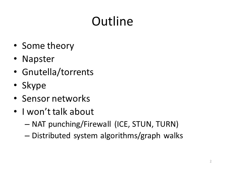 Outline Some theory Napster Gnutella/torrents Skype Sensor networks I won't talk about – NAT punching/Firewall (ICE, STUN, TURN) – Distributed system algorithms/graph walks 2