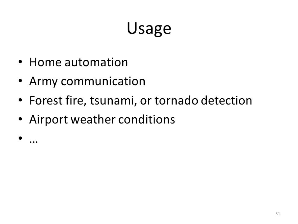 Usage Home automation Army communication Forest fire, tsunami, or tornado detection Airport weather conditions … 31