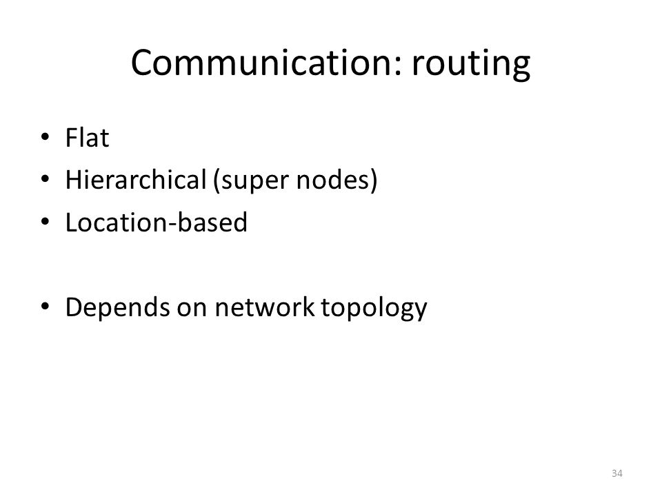 Communication: routing Flat Hierarchical (super nodes) Location-based Depends on network topology 34