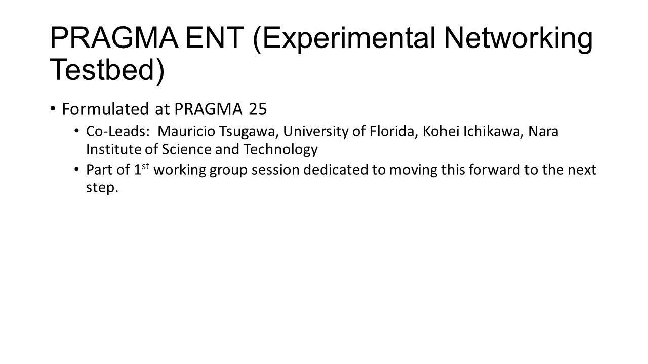 PRAGMA ENT (Experimental Networking Testbed) Formulated at PRAGMA 25 Co-Leads: Mauricio Tsugawa, University of Florida, Kohei Ichikawa, Nara Institute of Science and Technology Part of 1 st working group session dedicated to moving this forward to the next step.