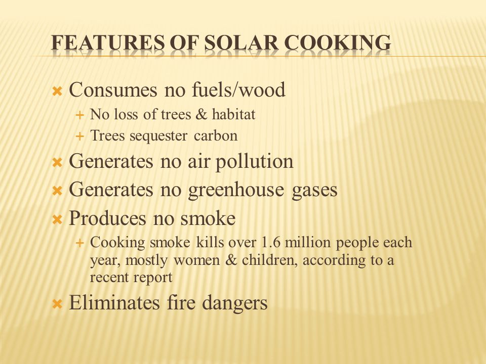  Consumes no fuels/wood  No loss of trees & habitat  Trees sequester carbon  Generates no air pollution  Generates no greenhouse gases  Produces no smoke  Cooking smoke kills over 1.6 million people each year, mostly women & children, according to a recent report  Eliminates fire dangers