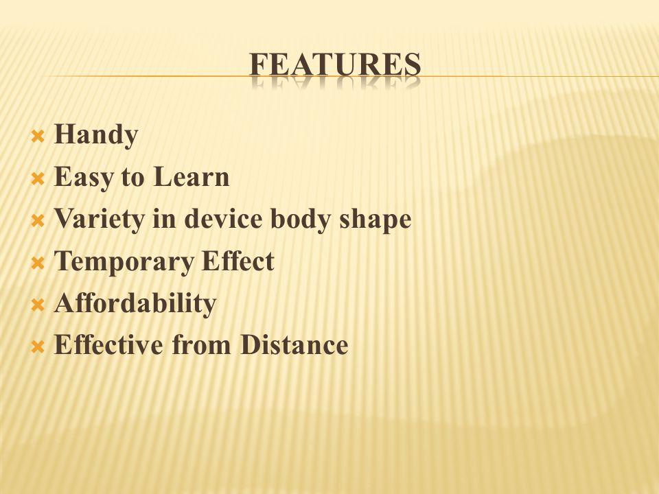  Handy  Easy to Learn  Variety in device body shape  Temporary Effect  Affordability  Effective from Distance