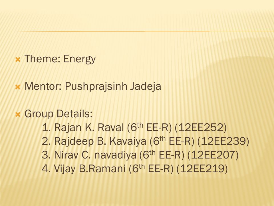  Theme: Energy  Mentor: Pushprajsinh Jadeja  Group Details: 1.