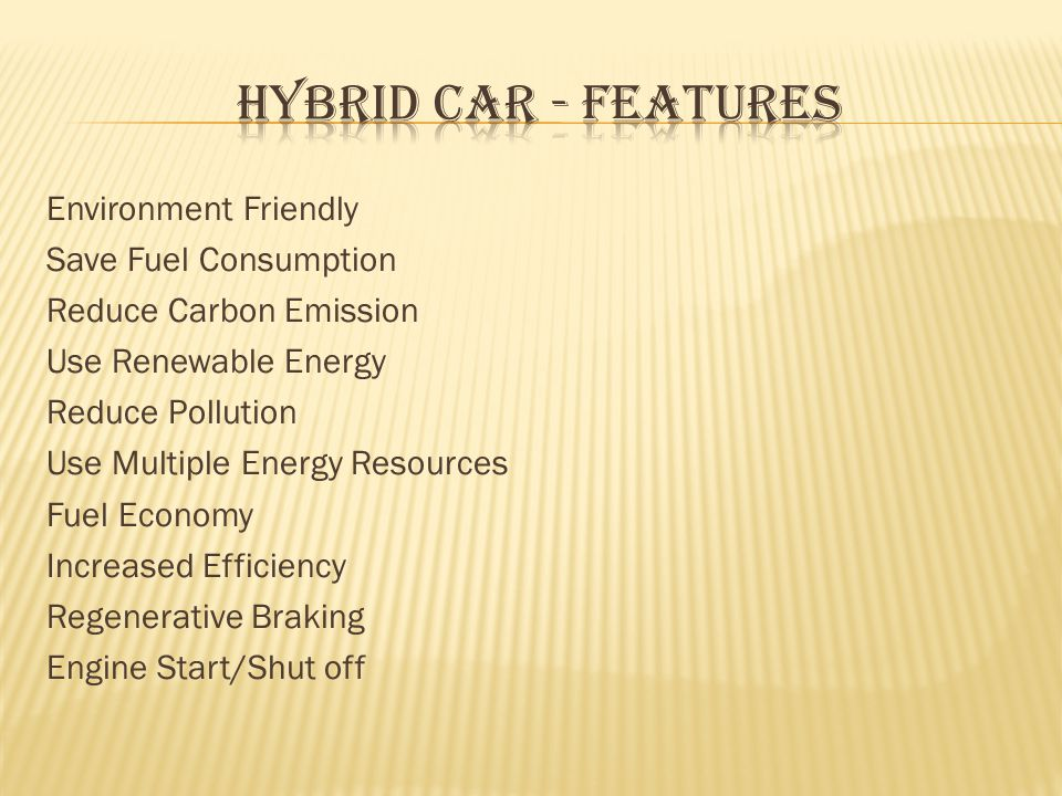 Environment Friendly Save Fuel Consumption Reduce Carbon Emission Use Renewable Energy Reduce Pollution Use Multiple Energy Resources Fuel Economy Increased Efficiency Regenerative Braking Engine Start/Shut off