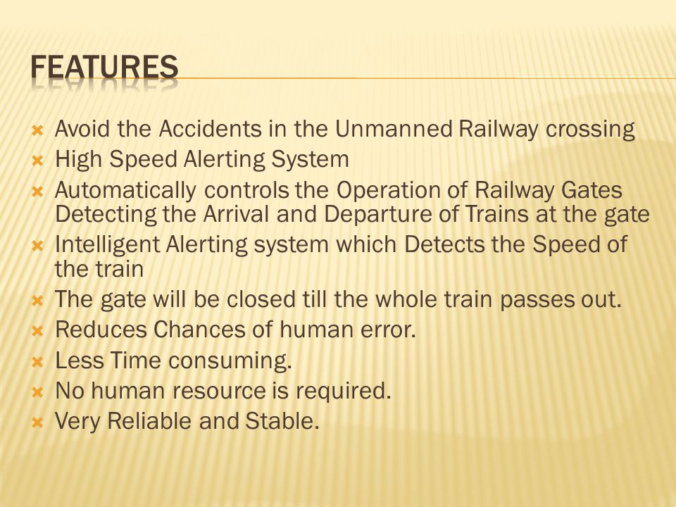  Avoid the Accidents in the Unmanned Railway crossing  High Speed Alerting System  Automatically controls the Operation of Railway Gates Detecting the Arrival and Departure of Trains at the gate  Intelligent Alerting system which Detects the Speed of the train  The gate will be closed till the whole train passes out.