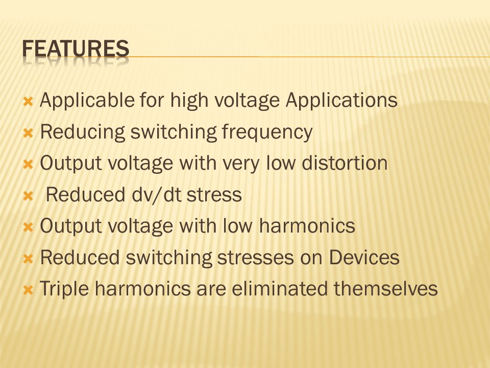  Applicable for high voltage Applications  Reducing switching frequency  Output voltage with very low distortion  Reduced dv/dt stress  Output voltage with low harmonics  Reduced switching stresses on Devices  Triple harmonics are eliminated themselves