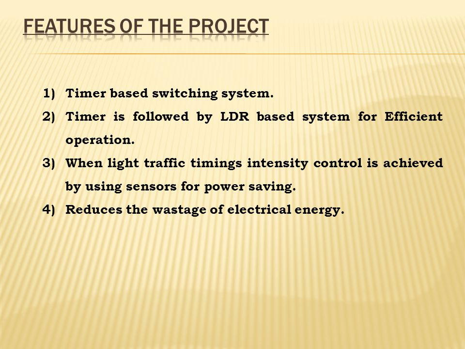 1)Timer based switching system. 2)Timer is followed by LDR based system for Efficient operation. 3)When light traffic timings intensity control is ach