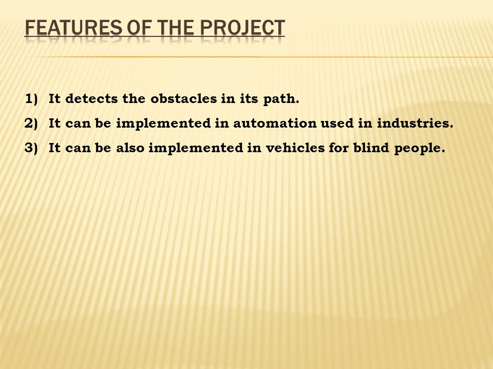 1)It detects the obstacles in its path. 2)It can be implemented in automation used in industries.