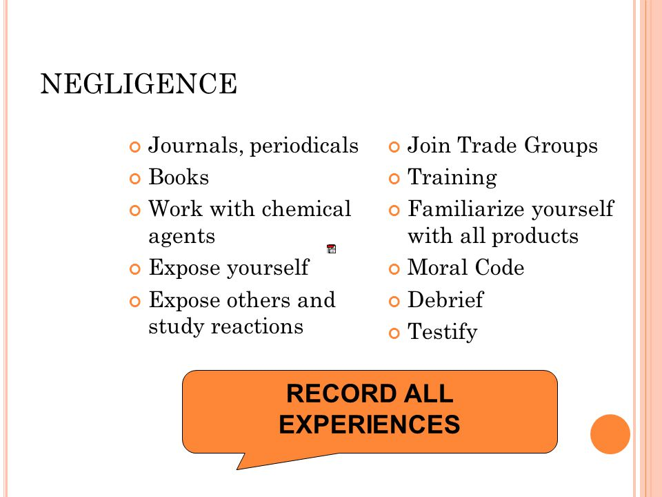 NEGLIGENCE Journals, periodicals Books Work with chemical agents Expose yourself Expose others and study reactions Join Trade Groups Training Familiarize yourself with all products Moral Code Debrief Testify RECORD ALL EXPERIENCES