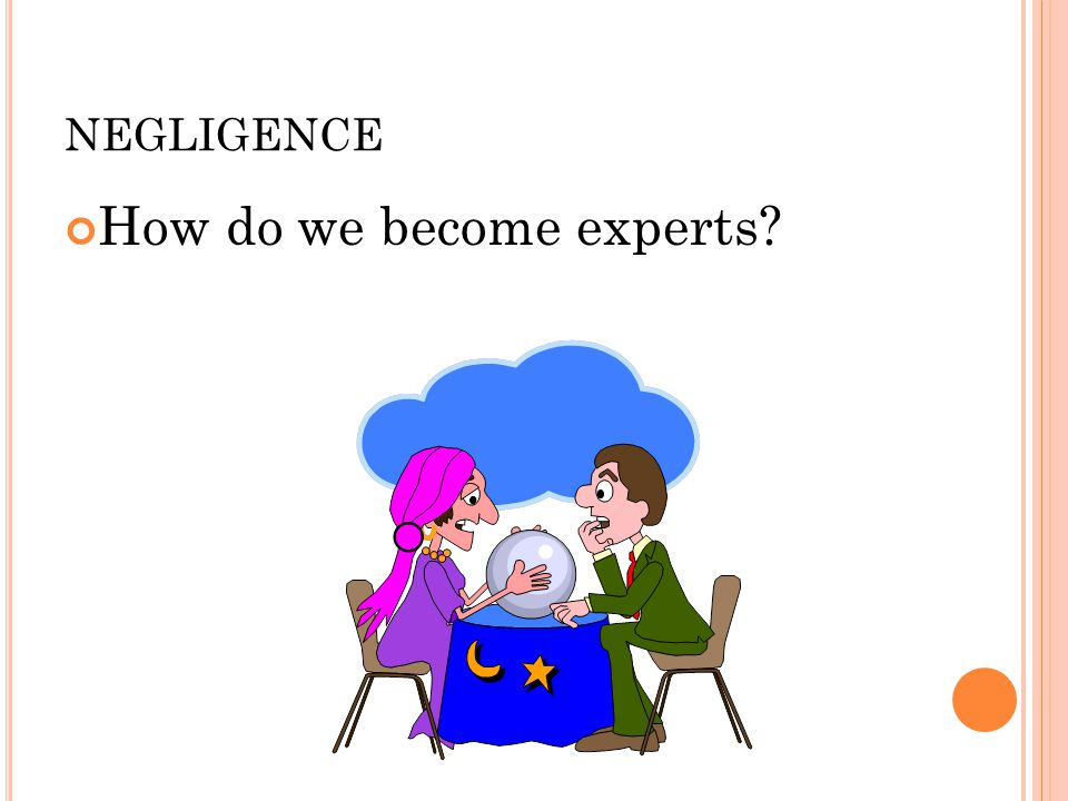 NEGLIGENCE How do we become experts