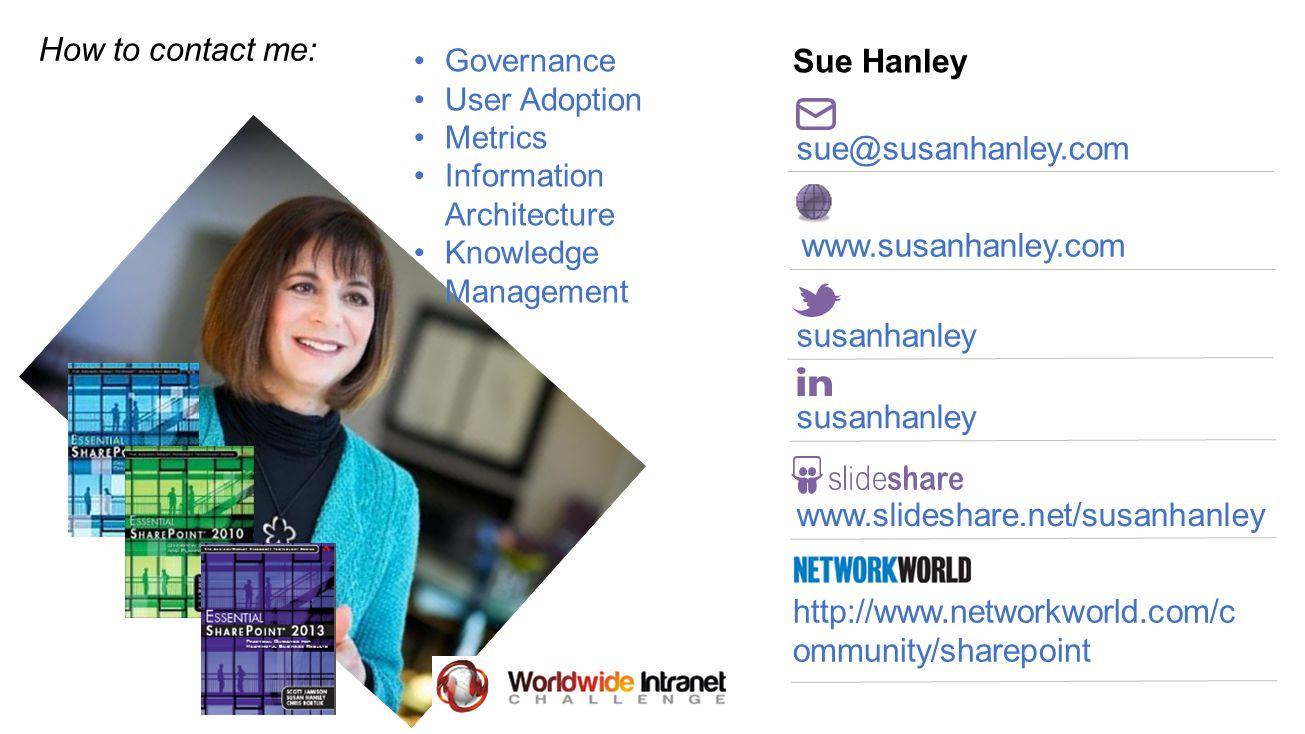 Sue Hanley sue@susanhanley.com susanhanley www.slideshare.net/susanhanley http://www.networkworld.com/c ommunity/sharepoint www.susanhanley.com Governance User Adoption Metrics Information Architecture Knowledge Management How to contact me: