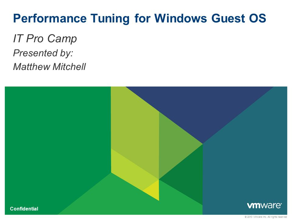 © 2010 VMware Inc. All rights reserved Confidential Performance Tuning for Windows Guest OS IT Pro Camp Presented by: Matthew Mitchell