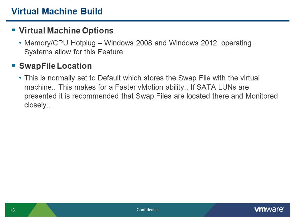 16 Confidential Virtual Machine Build  Virtual Machine Options Memory/CPU Hotplug – Windows 2008 and Windows 2012 operating Systems allow for this Feature  SwapFile Location This is normally set to Default which stores the Swap File with the virtual machine..