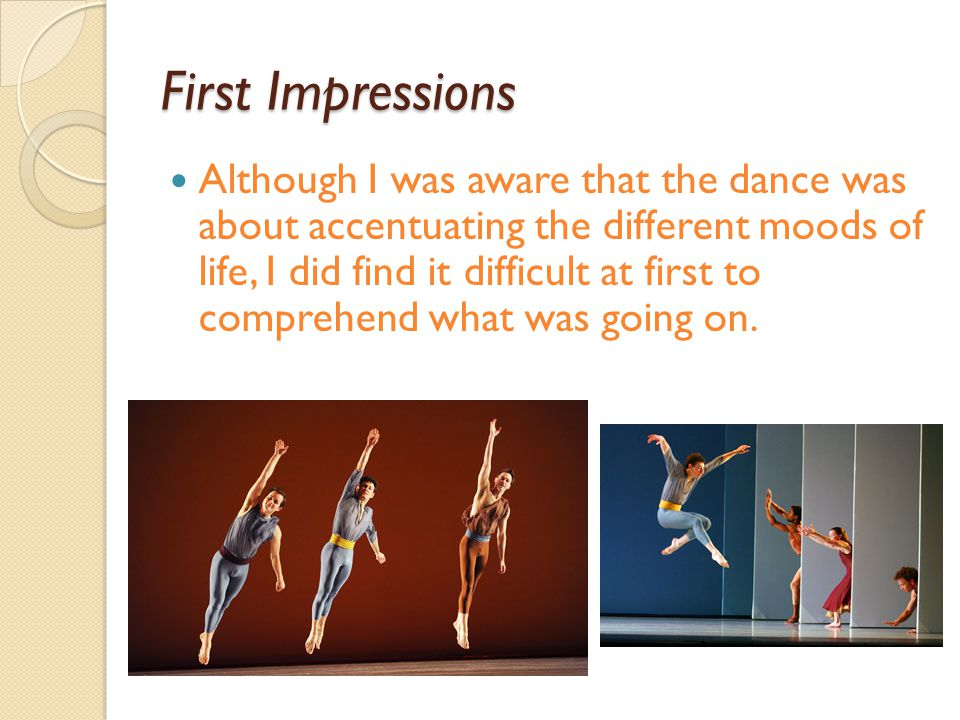 First Impressions Although I was aware that the dance was about accentuating the different moods of life, I did find it difficult at first to comprehend what was going on.