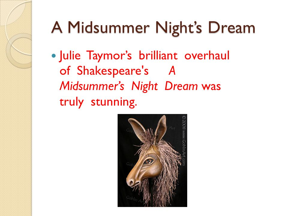 A Midsummer Night's Dream A Midsummer Night's Dream Julie Taymor's brilliant overhaul of Shakespeare s A Midsummer's Night Dream was truly stunning.