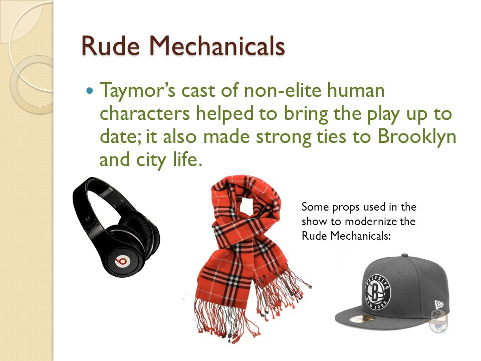 Rude Mechanicals Taymor's cast of non-elite human characters helped to bring the play up to date; it also made strong ties to Brooklyn and city life.