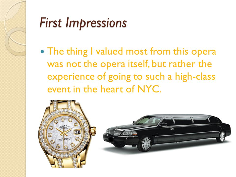 First Impressions The thing I valued most from this opera was not the opera itself, but rather the experience of going to such a high-class event in the heart of NYC.