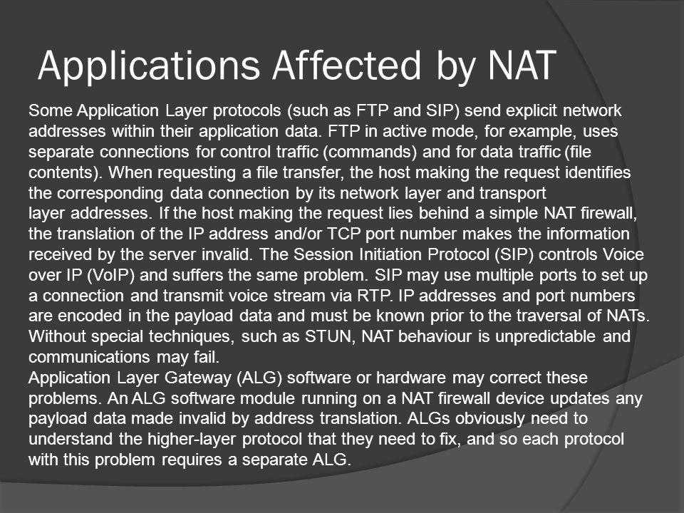 Applications Affected by NAT Some Application Layer protocols (such as FTP and SIP) send explicit network addresses within their application data.