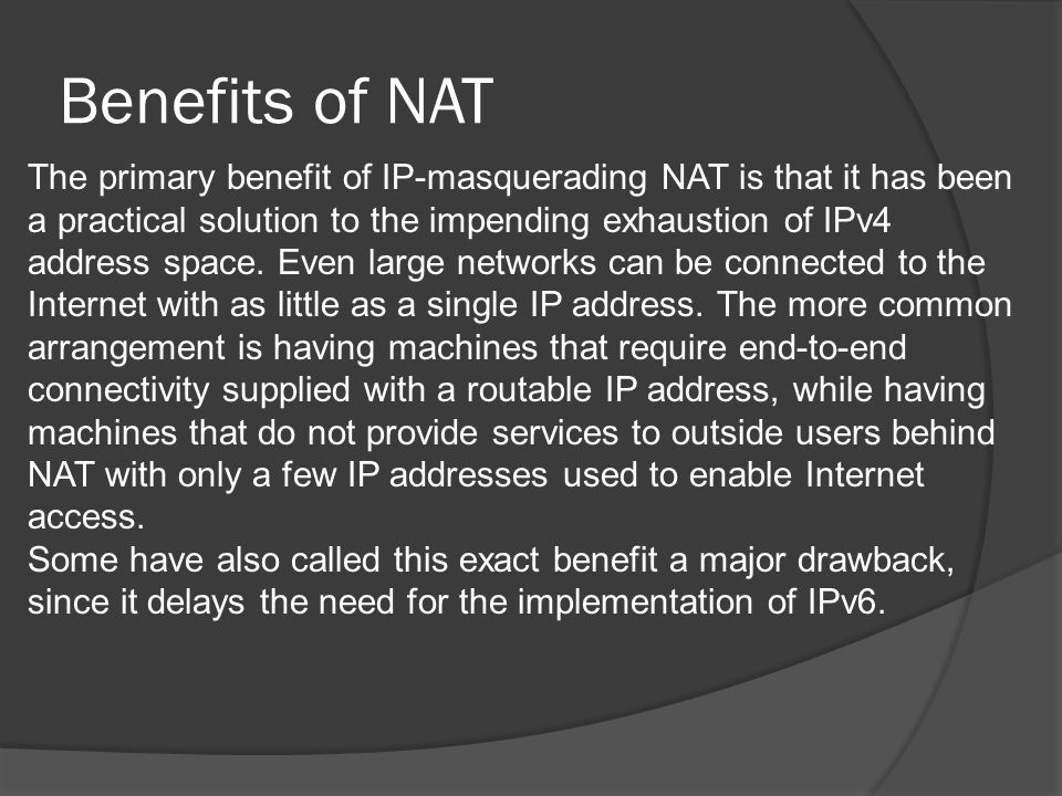 Benefits of NAT The primary benefit of IP-masquerading NAT is that it has been a practical solution to the impending exhaustion of IPv4 address space.