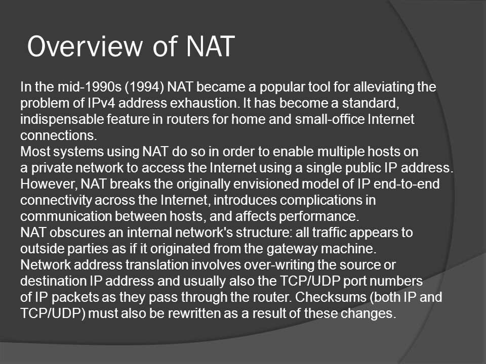 Overview of NAT In the mid-1990s (1994) NAT became a popular tool for alleviating the problem of IPv4 address exhaustion.