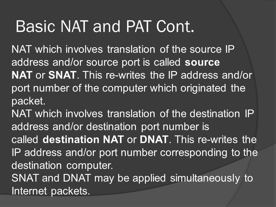 Types of NAT Network address translation is implemented in a variety of schemes of translating addresses and port numbers, each affecting application communication protocols differently.