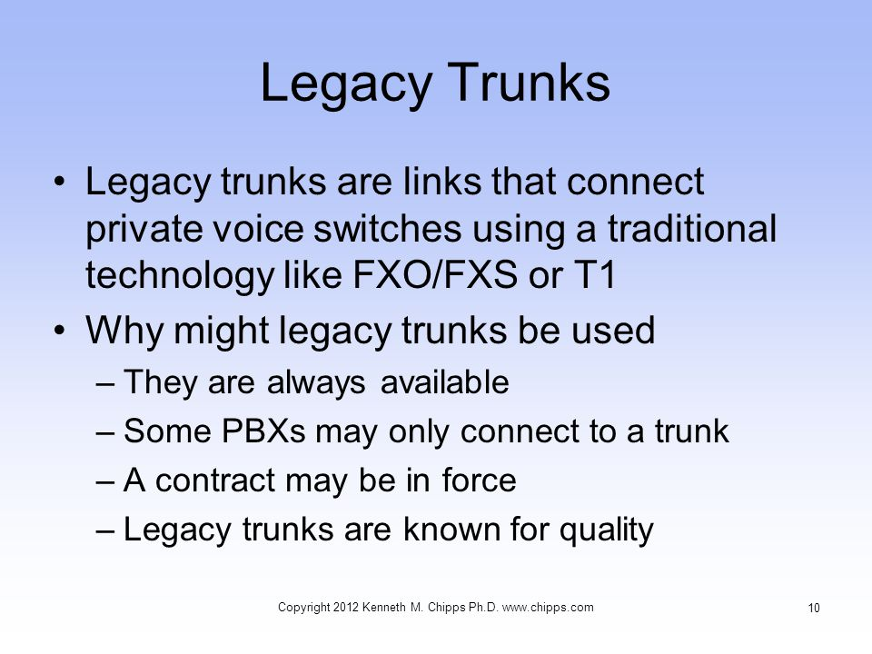 Legacy Trunks Legacy trunks are links that connect private voice switches using a traditional technology like FXO/FXS or T1 Why might legacy trunks be used –They are always available –Some PBXs may only connect to a trunk –A contract may be in force –Legacy trunks are known for quality Copyright 2012 Kenneth M.