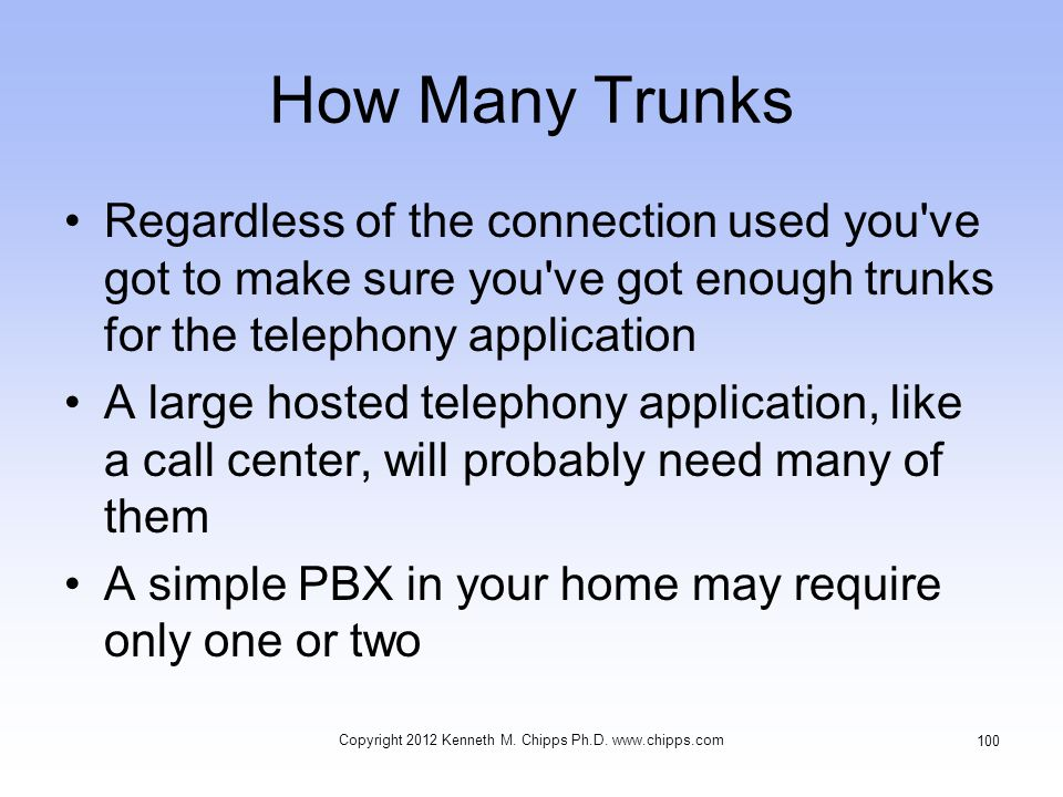 How Many Trunks Regardless of the connection used you ve got to make sure you ve got enough trunks for the telephony application A large hosted telephony application, like a call center, will probably need many of them A simple PBX in your home may require only one or two Copyright 2012 Kenneth M.
