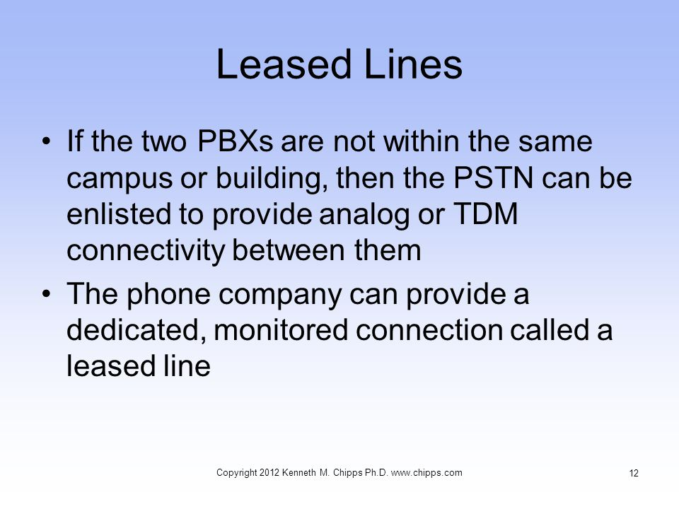 Leased Lines If the two PBXs are not within the same campus or building, then the PSTN can be enlisted to provide analog or TDM connectivity between them The phone company can provide a dedicated, monitored connection called a leased line Copyright 2012 Kenneth M.