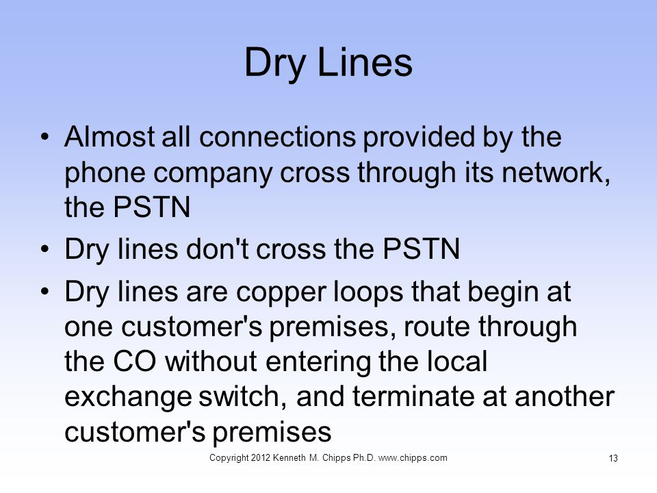 Dry Lines Almost all connections provided by the phone company cross through its network, the PSTN Dry lines don t cross the PSTN Dry lines are copper loops that begin at one customer s premises, route through the CO without entering the local exchange switch, and terminate at another customer s premises Copyright 2012 Kenneth M.