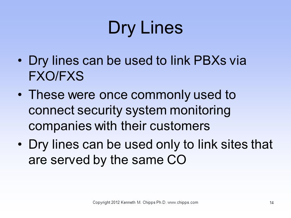 Dry Lines Dry lines can be used to link PBXs via FXO/FXS These were once commonly used to connect security system monitoring companies with their customers Dry lines can be used only to link sites that are served by the same CO Copyright 2012 Kenneth M.