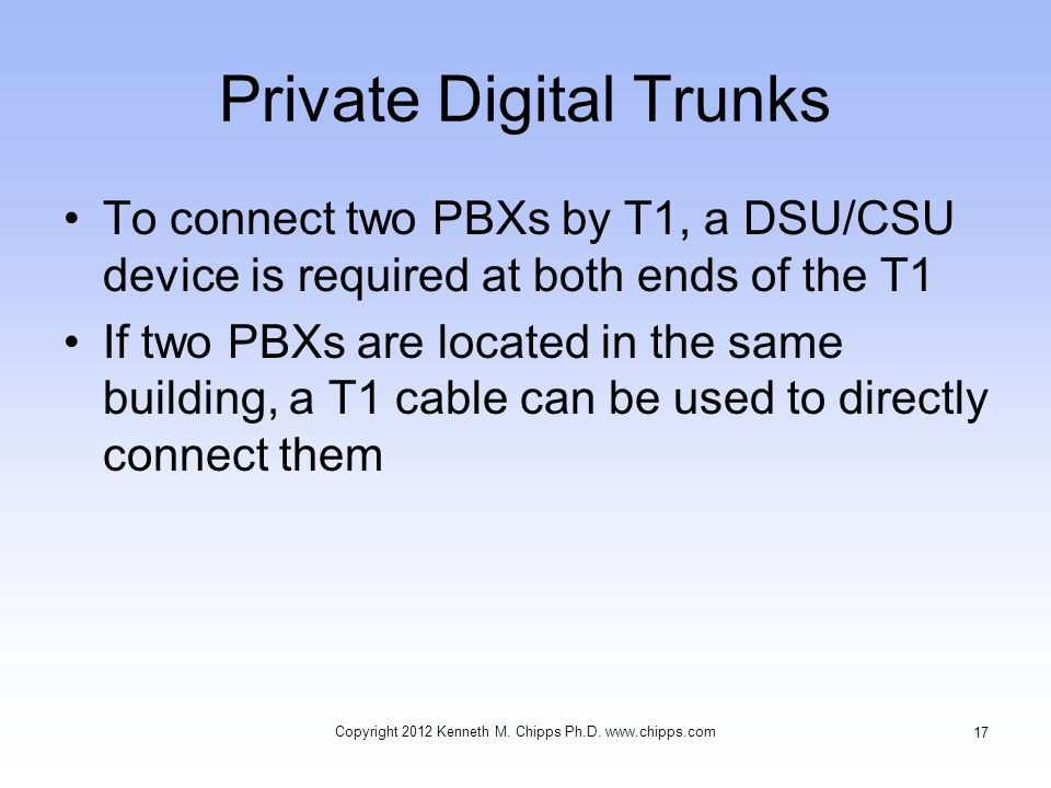 Private Digital Trunks To connect two PBXs by T1, a DSU/CSU device is required at both ends of the T1 If two PBXs are located in the same building, a T1 cable can be used to directly connect them Copyright 2012 Kenneth M.
