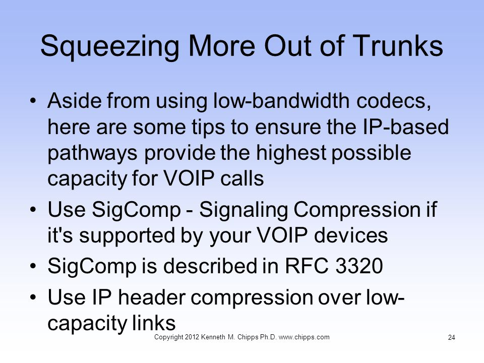 Squeezing More Out of Trunks Aside from using low-bandwidth codecs, here are some tips to ensure the IP-based pathways provide the highest possible capacity for VOIP calls Use SigComp - Signaling Compression if it s supported by your VOIP devices SigComp is described in RFC 3320 Use IP header compression over low- capacity links Copyright 2012 Kenneth M.