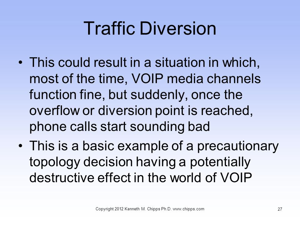 Traffic Diversion This could result in a situation in which, most of the time, VOIP media channels function fine, but suddenly, once the overflow or diversion point is reached, phone calls start sounding bad This is a basic example of a precautionary topology decision having a potentially destructive effect in the world of VOIP Copyright 2012 Kenneth M.
