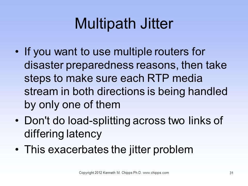 Multipath Jitter If you want to use multiple routers for disaster preparedness reasons, then take steps to make sure each RTP media stream in both directions is being handled by only one of them Don t do load-splitting across two links of differing latency This exacerbates the jitter problem Copyright 2012 Kenneth M.