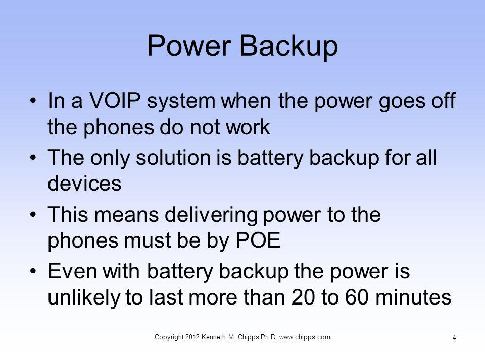 Power Backup In a VOIP system when the power goes off the phones do not work The only solution is battery backup for all devices This means delivering power to the phones must be by POE Even with battery backup the power is unlikely to last more than 20 to 60 minutes Copyright 2012 Kenneth M.