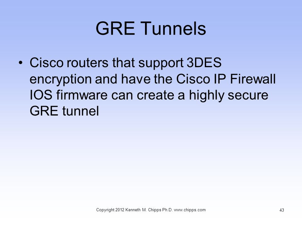 GRE Tunnels Cisco routers that support 3DES encryption and have the Cisco IP Firewall IOS firmware can create a highly secure GRE tunnel Copyright 2012 Kenneth M.