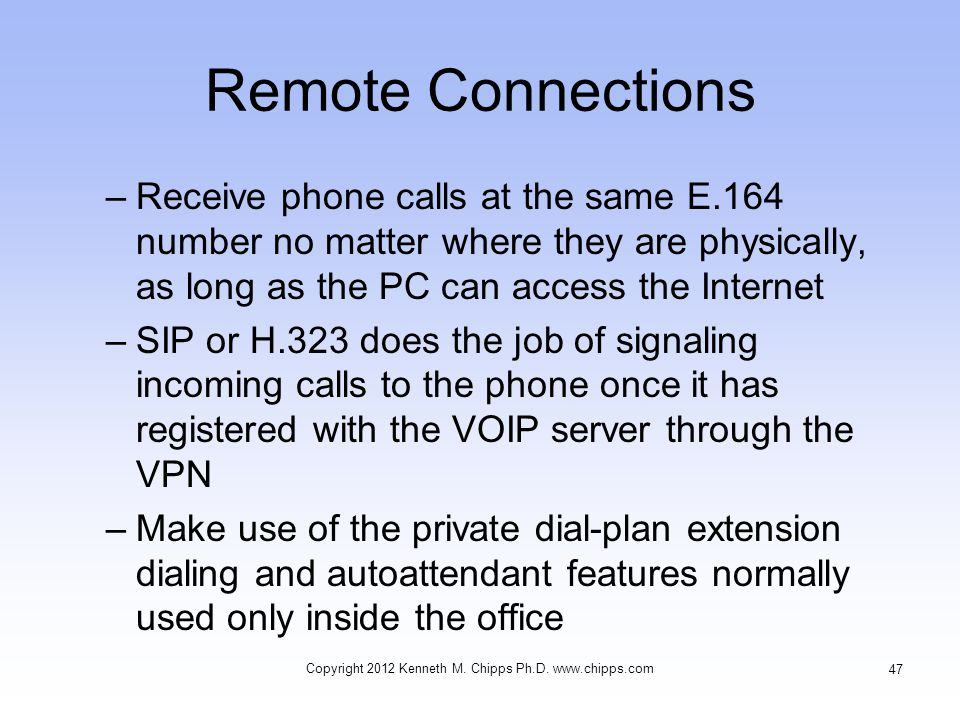 Remote Connections –Receive phone calls at the same E.164 number no matter where they are physically, as long as the PC can access the Internet –SIP or H.323 does the job of signaling incoming calls to the phone once it has registered with the VOIP server through the VPN –Make use of the private dial-plan extension dialing and autoattendant features normally used only inside the office Copyright 2012 Kenneth M.