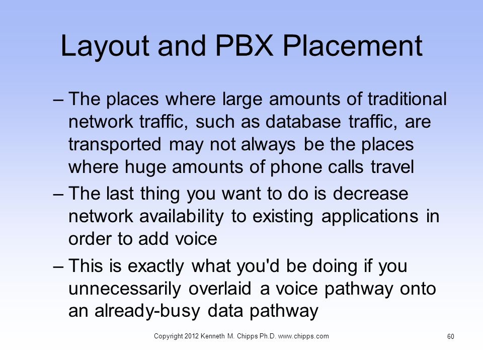Layout and PBX Placement –The places where large amounts of traditional network traffic, such as database traffic, are transported may not always be the places where huge amounts of phone calls travel –The last thing you want to do is decrease network availability to existing applications in order to add voice –This is exactly what you d be doing if you unnecessarily overlaid a voice pathway onto an already-busy data pathway Copyright 2012 Kenneth M.