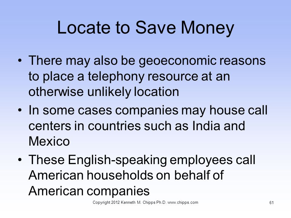 Locate to Save Money There may also be geoeconomic reasons to place a telephony resource at an otherwise unlikely location In some cases companies may house call centers in countries such as India and Mexico These English-speaking employees call American households on behalf of American companies Copyright 2012 Kenneth M.