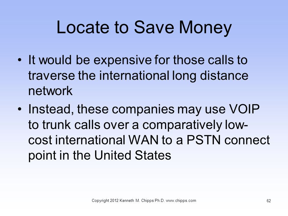 Locate to Save Money It would be expensive for those calls to traverse the international long distance network Instead, these companies may use VOIP to trunk calls over a comparatively low- cost international WAN to a PSTN connect point in the United States Copyright 2012 Kenneth M.