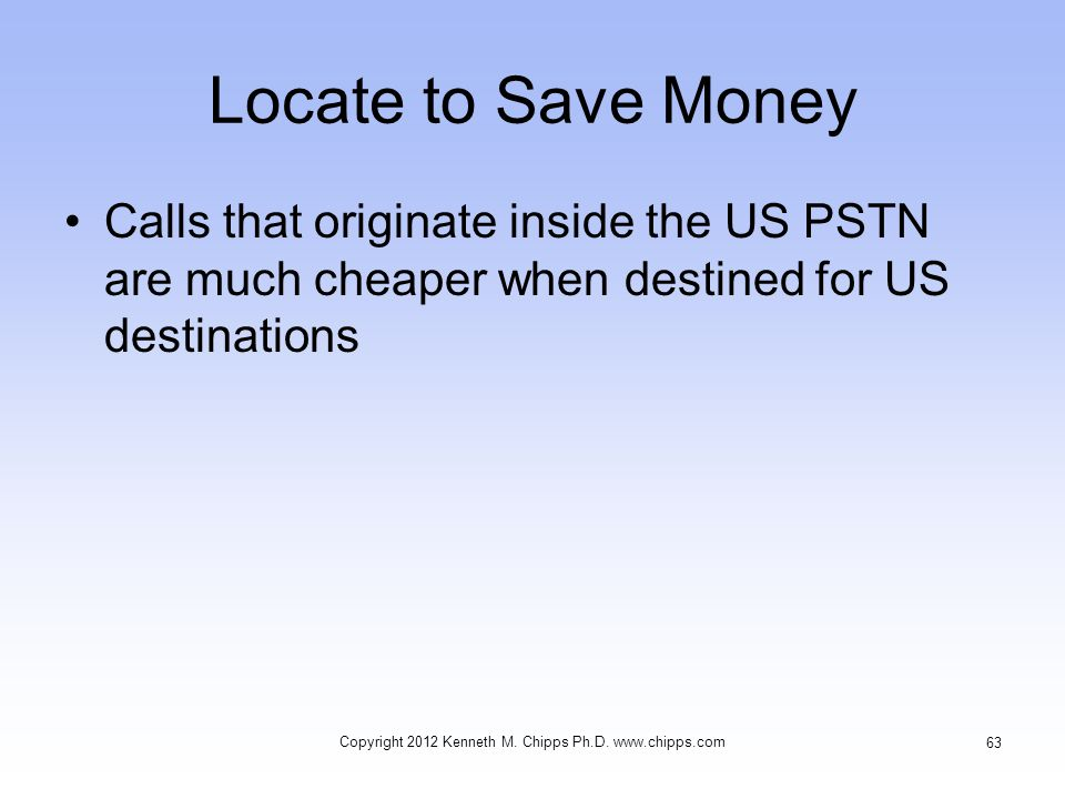 Locate to Save Money Calls that originate inside the US PSTN are much cheaper when destined for US destinations Copyright 2012 Kenneth M.