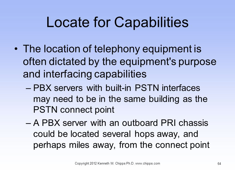 Locate for Capabilities The location of telephony equipment is often dictated by the equipment s purpose and interfacing capabilities –PBX servers with built-in PSTN interfaces may need to be in the same building as the PSTN connect point –A PBX server with an outboard PRI chassis could be located several hops away, and perhaps miles away, from the connect point Copyright 2012 Kenneth M.