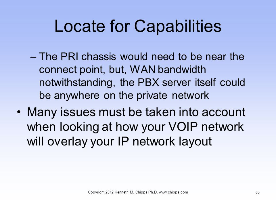 Locate for Capabilities –The PRI chassis would need to be near the connect point, but, WAN bandwidth notwithstanding, the PBX server itself could be anywhere on the private network Many issues must be taken into account when looking at how your VOIP network will overlay your IP network layout Copyright 2012 Kenneth M.