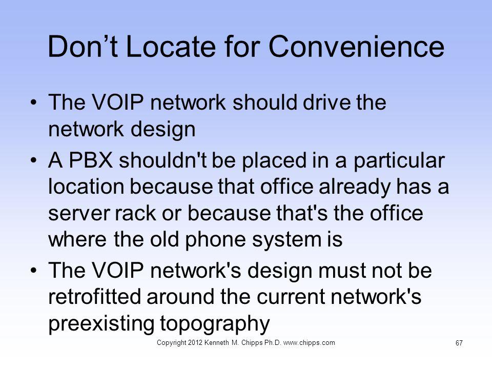 Don't Locate for Convenience The VOIP network should drive the network design A PBX shouldn t be placed in a particular location because that office already has a server rack or because that s the office where the old phone system is The VOIP network s design must not be retrofitted around the current network s preexisting topography Copyright 2012 Kenneth M.