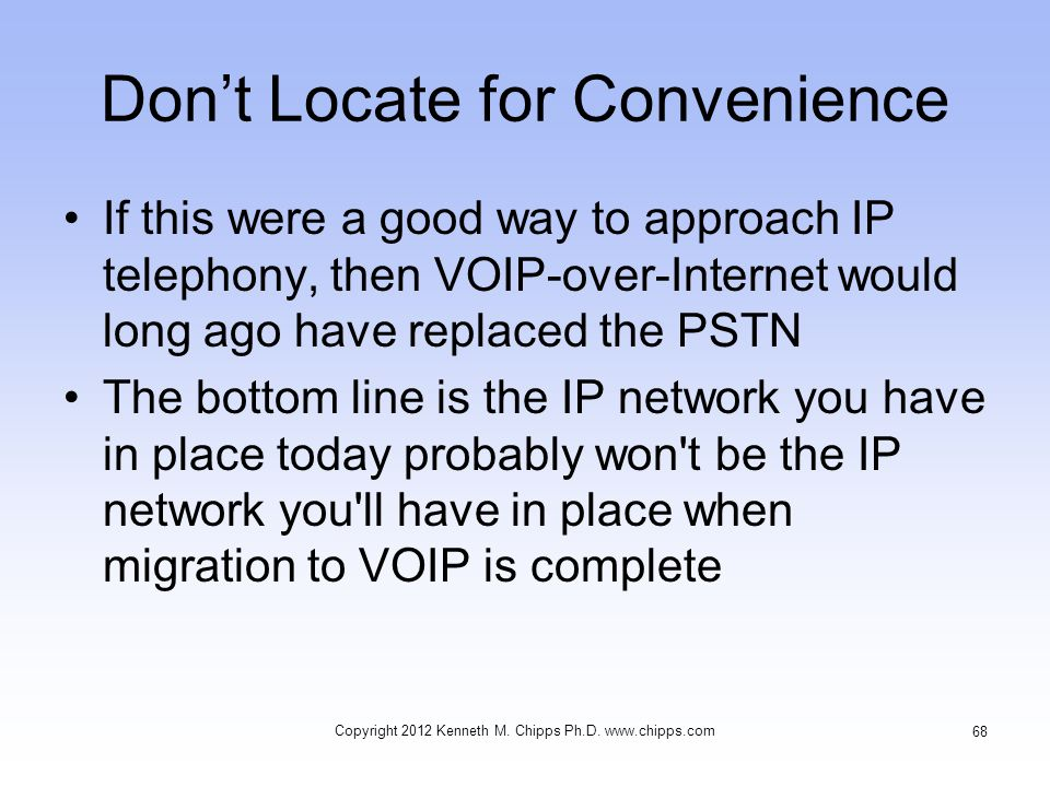 Don't Locate for Convenience If this were a good way to approach IP telephony, then VOIP-over-Internet would long ago have replaced the PSTN The bottom line is the IP network you have in place today probably won t be the IP network you ll have in place when migration to VOIP is complete Copyright 2012 Kenneth M.