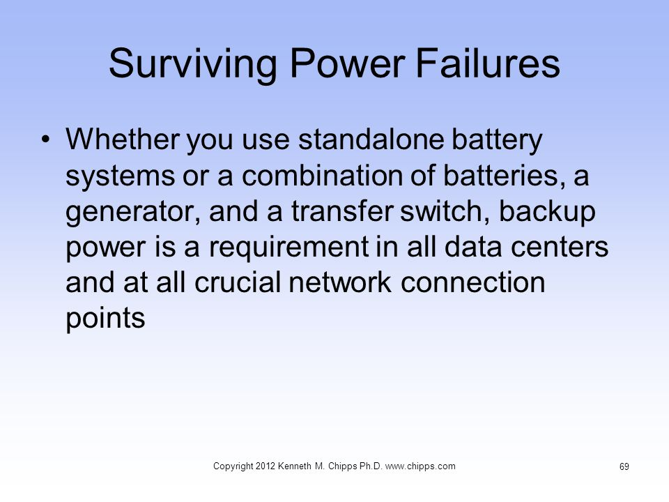 Surviving Power Failures Whether you use standalone battery systems or a combination of batteries, a generator, and a transfer switch, backup power is a requirement in all data centers and at all crucial network connection points Copyright 2012 Kenneth M.
